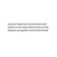 Best Friend, Friends, and Best: one day I hope that my best friend and I  will live on the same street & that our kids  will grow up together and be best friends How amazing would this be?