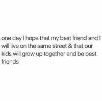 and then we'll have sleepovers while our husbands serve us food and wine and rub our feet minus any orgies because pass. It'll be so fun! (Via @shopdaddyissues): one day I hope that my best friend and l  will live on the same street & that our  kids will grow up together and be best  friends and then we'll have sleepovers while our husbands serve us food and wine and rub our feet minus any orgies because pass. It'll be so fun! (Via @shopdaddyissues)