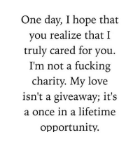 http://iglovequotes.net/: One day, I hope that  you realize that I  truly cared for you.  I'm not a fucking  charity. My love  isn't a giveaway; it's  a once in a lifetime  opportunity. http://iglovequotes.net/
