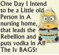 Dank, Home, and Vodka: One Day I Intend  to be a Little ol<d  Person in A  nursing home,  that leads the  Rebellion and  puts vodka in Alf  The Iv BAGS! #jussayin