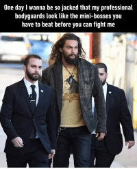 9gag, Memes, and Guess: One day I wanna be so jacked that my professional  bodyguards look like the mini-bosses you  have to beat before you can fight me Guess it won't happen to me tho By IcecreamGenius | TW jasonmomoa aquaman finalboss 9gag