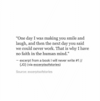 "Work, Book, and Smile: ""One day I was making you smile and  laugh, and then the next day you said  we could never work. That is why I have  no faith in the human mind.""  excerpt from a book I will never write #1 //  (JG) (via excerptsofstories)  Source: excerptsofstories"