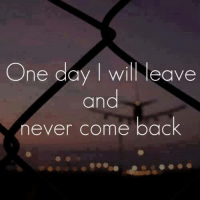 come back: One day I will eave  and  never come back