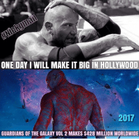 Ass, Lol, and Meme: ONE DAY I WILL MAKE IT BIG IN HOLLYWOOD  2017  GUARDIANS OF THE GALAXY VOL 2 MAKES $428 MILLION WORLDWIDE Well he did it! I'm really happy for Batista l! He made me laugh my ass off in guardiansofthegalaxyvol2 😊 If you take our memes please credit us Nickgman and DeathKalel from Our memes @wweworldwide78 DeathKalel meme wwememes wweworldwide wweRaw wwememe wwe DeathKalelmemes wwelol wwevine Nickgman meme wwesmackdown wwenetwork hilarious wwe2k15 lol funnymemes wrestlingmemes funnymeme wwf toofunny draxthedestroyer drax