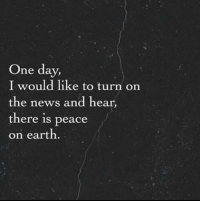 News, Earth, and Peace: One day,  I would like to turn on  the news and hear,  there is peace  on earth