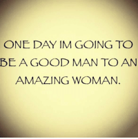 🙏🙏🙏🙌🙌🙌: ONE DAY IM GOING TO  BEAGOOD MAN TO AN  AMAZING WOMAN 🙏🙏🙏🙌🙌🙌