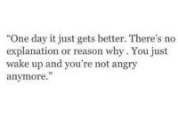 """Angry, Reason, and One: """"One day it just gets better. There's no  explanation or reason why. You just  wake up and you're not angry  anymore.""""  35"""
