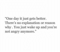 """Angry, Reason, and One: """"One day it just gets better.  There's no explanation or reason  why. You just wake up and you're  not angry anymore."""""""
