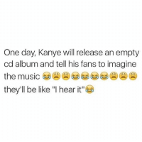 """Bailey Jay, Be Like, and Fucking: One day, Kanye will release an empty  cd album and tell his fans to imagine  the music  they'll be like """"I hear it"""" Remember, Kanye once sold a blank white t-shirt for $200-a-pop and Asians lined up for days to get it, literally sleeping outside of the fucking store. (tw: @percxcet)"""