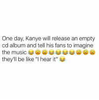 """Be Like, Kanye, and Music: One day, Kanye will release an empty  cd album and tell his fans to imagine  the music  they'll be like """"I hear it"""" That shit would bang too! 😂😂😂 yeezus"""