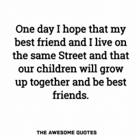 Best Friend, Children, and Friends: One day l hope that my  best friend and I live orn  the same Street and that  our children will grow  up together and be best  friends.  THE AWESOME QUOTES Mention Them ❤