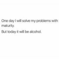 Alcohol, Today, and Girl Memes: One day l will solve my problems with  maturity  But today it will be alcohol. Yea hold on let me drink about it