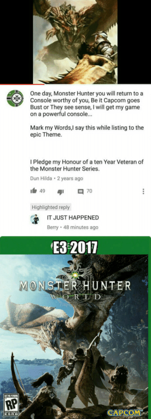 So I just saw this gem on youtube, Im happy.: One day, Monster Hunter you will return to a  Console worthy of you, Be it Capcom goes  Bust or They see sense, I will get my game  on a powerful console.  Mark my Words,l say this while listing to the  epic Theme.  I Pledge my Honour of a ten Year Veteran of  the Monster Hunter Series.  Dun Hilda 2 years ago  49  Highlighted reply  IT JUST HAPPENED  Berry 48 minutes ago  ЕЗ 2011  1  ONSTERHUNTER  OR D  AP  CAPCO  鬨 So I just saw this gem on youtube, Im happy.