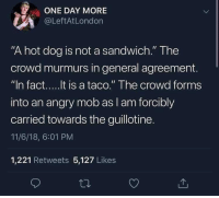 "Angry, Dog, and Hot Dog: ONE DAY MORE  @LeftAtLondon  ""A hot dog is not a sandwich."" The  crowd murmurs in general agreement.  ct.... It is a taco."" The crowd forms  into an angry mob as l am forcibly  carried towards the guillotine.  11/6/18, 6:01 PM  1,221 Retweets 5,127 Likes Blasphemy!"