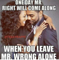 ONE DAY MR  RIGHT WILL COME ALONG  WHEN YOU LEAVE  MR WRONG ALONE 💯