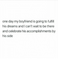 Bae, Memes, and Boyfriend: one day my boyfriend is going to fulfill  his dreams and I can't wait to be there  and celebrate his accomplishments by  his side tag bae💭💍
