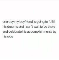 Bae, Memes, and Boyfriend: one day my boyfriend is going to fulfill  his dreams and I can't wait to be there  and celebrate his accomplishments by  his side hers too 👏 tag bae🔐
