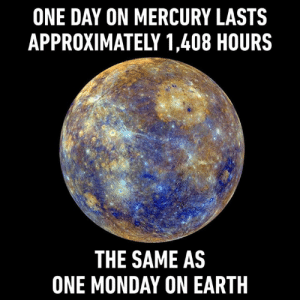 Hello Monday my old foe: ONE DAY ON MERCURY LASTS  APPROXIMATELY 1,408 HOURS  THE SAME AS  ONE MONDAY ON EARTH Hello Monday my old foe