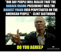 "Memes, Obama, and American: ""ONE DAY PEOPLE WILL REALIZE THAT THE  BARACK OBAMA  PRESIDENCY WAS THE  BIGGEST FRAUD  EVER PERPETRATED ON THE  AMERICAN PEOPLE."" CLINT EASTWOOD  DO YOU AGREE?  POLITICAL INSIDER Dean James III%"