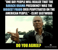 "Memes, Barack Obama, and Clint Eastwood: ""ONE DAY PEOPLE WILL REALIZE THAT THE  BARACK OBAMA  PRESIDENCY WAS THE  BIGGEST FRAUD  EVER PERPETRATED ON THE  AMERICAN PEOPLE."" CLINT EASTWOOD  DO YOU AGREE?  POLITICAL INSIDER"