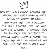 Memes, Survivor, and 🤖: ONE DAY SHE FINALLY GRASPED THAT  UNEXPECTED THINGS WERE ALWAYS  GOING TO HAPPEN IN LIFE.  AND WITH THAT SHE REALIZED  THE ONLY CONTROL SHE HAD WAS  HOW SHE CHOOSE TO HANDLE THEM.  SO SHE MADE THE DECISION TO  SURVIVE USING COURAGE, HUMOR AND  GRACE. SHE WAS THE QUEEN OF HER  OWN LIFE AND THE CHOICE WAS  HERS Happy Women's Day ❤️👑 oneday believe unexpected things letgo need control trust universe iam survivor strong smart amazing woman live courage humor grace you queen happy blessed life womensday truth quote qotd selflove thebehappyproject