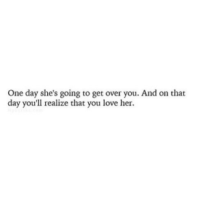 https://iglovequotes.net/: One day she's going to get over you. And on that  day you'll realize that you love her. https://iglovequotes.net/