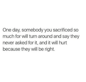 So Much For: One day, somebody you sacrificed so  much for will turn around and say they  never asked for it, and it will hurt  because they will be right.