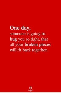 Back, Fit, and One: One day,  someone is going to  hug you so tight, that  all your broken pieces  will fit back together.