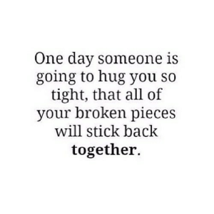 http://iglovequotes.net/: One day someone is  going to hug you so  tight, that all of  your broken pieces  will stick back  together. http://iglovequotes.net/
