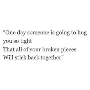 """http://iglovequotes.net/: """"One day someone is going to hug  you so tight  That all of your broken pieces  Will stick back together""""  7 http://iglovequotes.net/"""