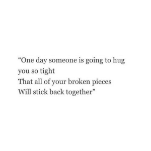 """http://iglovequotes.net/: """"One day someone is going to hug  you so tight  That all of your broken pieces  Will stick back together"""" http://iglovequotes.net/"""