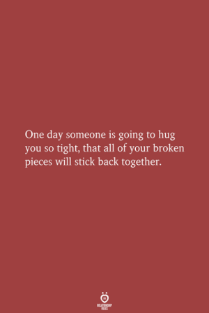 Back, Stick, and One: One day someone is going to hug  you so tight, that all of your broken  pieces will stick back together.