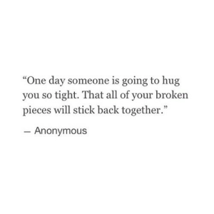 """So Tight: """"One day someone is going to hug  you so tight. That all of your broken  pieces will stick back together.""""  Anonymous"""