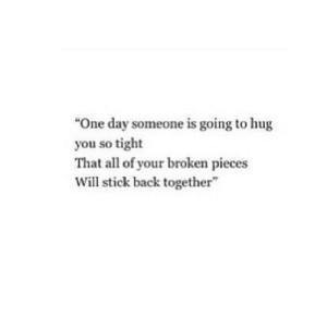 """https://iglovequotes.net/: """"One day someone is going to hug  you so tight  That all of your broken pieces  Will stick back together https://iglovequotes.net/"""