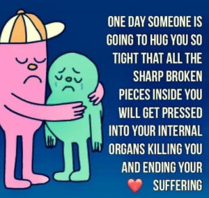 Suffering, All The, and Got: ONE DAY SOMEONE IS  GOING TO HUG YOU SO  TIGHT THAT ALL THE  SHARP BROKEN  PIECES INSIDE YOU  WILL GET PRESSED  INTO YOUR INTERNAL  ORGANS KILLING YOU  AND ENDING YOUR  SUFFERING  C  oC They got me in the first half though, not gonna lie