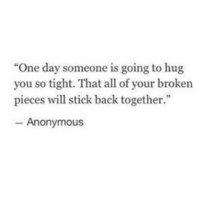 "https://iglovequotes.net/: ""One day someone is going to hug  you so tight. That all of your broken  pieces will stick back together.""  - Anonymous https://iglovequotes.net/"