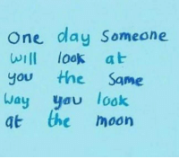 Moon, One, and The Moon: One day Someone  wIlI look at  you the Same  ay you look  at the moon