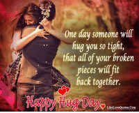 Memes, Happy, and Heart: One day someone will  fiug you so tight,  that all of your broken  pieces will it  back together.  LikeLoveQuotes.Com Happy Hug Day My Sweet Heart <3