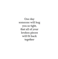 Back, Fit, and One: One day  someone will hug  you so tight,  that all of your  broken pieces  will fit back  together