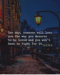 Love, Fight, and One: One day, someone will love  you the way you deserve  to be loved and you won't  have to fight for it  I0