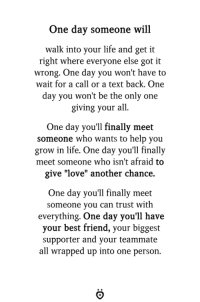 """Best Friend, Life, and Love: One day someone will  walk into your life and get it  right where everyone else got it  wrong. One day you won't have to  wait for a call or a text back. One  day you won't be the only one  giving your al  One day you'll finally meet  someone who wants to help you  grow in life. One day you'll finally  meet someone who isn't afraid to  give """"love"""" another chance.  One day you'll finally meet  someone you can trust with  everything. One day you'll have  your best friend, your biggest  supporter and your teammate  all wrapped up into one person. ❤️"""