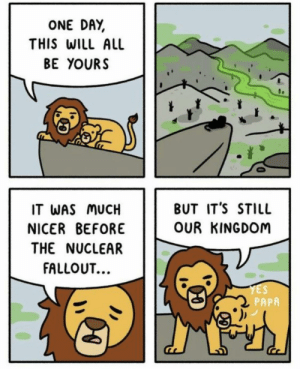 Fallout, Reality, and Funny and Sad: ONE DAY  THIS WILL ALL  BE YOURS  BUT IT'S STILL  IT WAS MUCH  OUR KINGDOM  NICER BEFORE  THE NUCLEAR  FALLOUT..  YES  PAPA I laughed and then reality hit.