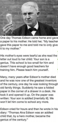 """RT @TotaIIy_Amazing:: One day Thomas Edison came home and gave  a paper to his mother. He told her, """"My teacher  gave this paper to me and told me to only give  it to my mother.""""  His mother's eyes were tearful as she read the  letter out loud to her child: Your son is a  genius. This school is too small for him and  doesn't have enough good teachers for  training him. Please teach him yourself.  Many, many years after Edison's mother died  and he was now one of the greatest inventors  of the century, one day he was looking through  old family things. Suddenly he saw a folded  paper in the corner of a drawer in a desk. He  took it and opened it up. On the paper was  written: Your son is addled mentally ill. We  won't let him come to school any more.  Edison cried for hours and then he wrote in his  diary: """"Thomas Alva Edison was an addled  child that, by a hero mother, became the  genius of the century."""" RT @TotaIIy_Amazing:"""