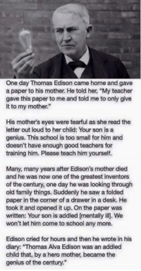"""thomas alva edison: One day Thomas Edison came home and gave  a paper to his mother. He told her, """"My teacher  gave this paper to me and told me to only give  it to my mother.""""  His mother's eyes were tearful as she read the  letter out loud to her child: Your son is a  genius. This school is too small for him and  doesn't have enough good teachers for  training him. Please teach him yourself.  Many, many years after Edison's mother died  and he was now one of the greatest inventors  of the century, one day he was looking through  old family things. Suddenly he saw a folded  paper in the corner of a drawer in a desk. He  took it and opened it up. On the paper was  written: Your son is addled [mentally ill. We  won't let him come to school any more.  Edison cried for hours and then he wrote in his  diary: """"Thomas Alva Edison was an addled  child that, by a hero mother became the  genius of the century."""""""