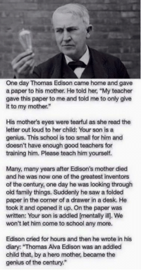 """My eyes..: One day Thomas Edison came home and gave  a paper to his mother. He told her, """"My teacher  gave this paper to me and told me to only give  it to my mother.""""  His mother's eyes were tearful as she read the  letter out loud to her child: Your son is a  genius. This school is too small for him and  doesn't have enough good teachers for  training him. Please teach him yourself.  Many, many years after Edison's mother died  and he was now one of the greatest inventors  of the century, one day he was looking through  old family things. Suddenly he saw a folded  paper in the corner of a drawer in a desk. He  took it and opened it up. On the paper was  written: Your son is addled mentally ill. We  won't let him come to school any more.  Edison cried for hours and then he wrote in his  diary: """"Thomas Alva Edison was an addled  child that, by a hero mother became the  genius of the century."""" My eyes.."""