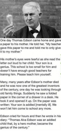 """RT @TotaIIy_Amazing: https://t.co/RBO5PV79Nv: One day Thomas Edison came home and gave  a paper to his mother. He told her, """"My teacher  gave this paper to me and told me to only give  it to my mother.""""  His mother's eyes were tearful as she read the  letter out loud to her child: Your son is a  genius. This school is too small for him and  doesn't have enough good teachers for  training him. Please teach him yourself.  Many, many years after Edison's mother died  and he was now one of the greatest inventors  of the century, one day he was looking through  old family things. Suddenly he saw a folded  paper in the corner of a drawer in a desk. He  took it and opened it up. On the paper was  written: Your son is addled [mentally ill. We  won't let him come to school any more.  Edison cried for hours and then he wrote in his  diary: """"Thomas Alva Edison was an addled  child that, by a hero mother, became the  genius of the century."""" RT @TotaIIy_Amazing: https://t.co/RBO5PV79Nv"""