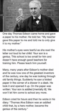 """And that mother's name...?: One day Thomas Edison came home and gave  a paper to his mother. He told her, """"My teacher  gave this paper to me and tald me to only give  it to my mother  His mother's eyes were tearful as she read the  letter out loud to her child: Your son is a  genius. This school is too small for him and  doesn't have enough good teachers for  training him. Please teach him yourself.  Many, many years after Edison's mother died  and he was now one of the greatest inventors  of the century, one day he was looking through  old family things. Suddenly he saw a folded  paper in the corner of a drawer in a desk. He  took it and opened it up. On the paper was  written: Your son is addled [mentally ill. We  won't let him come to school any more.  Edison cried for hours and then he wrote in his  diary: """"Thomas Alva Edison was an addled  child that, by a hero mother, became the  genius of the century."""" And that mother's name...?"""