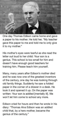 "Family, Saw, and School: One day Thomas Edison came home and gave  a paper to his mother. He told her, ""My teacher  gave this paper to me and told me to only give  it to my mother.""  His mother's eyes were tearful as she read the  letter out loud to her child: Your son is a  genius. This school is too small for him and  doesn't have enough good teachers for  training him. Please teach him yourself.  Many, many years after Edison's mother died  and he was now one of the greatest inventors  of the century, one day he was looking through  old family things. Suddenly he saw a folded  paper in the corner of a drawer in a desk. He  took it and opened it up. On the paper was  written: Your son is addled [mentally ill]. We  won't let him come to school any more.  Edison cried for hours and then he wrote in his  diary: ""Thomas Alva Edison was an addled  child that, by a hero mother, became the  genius of the century."" <p>Edison's Mother</p>"