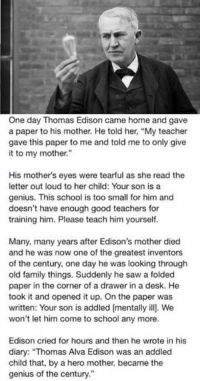 """thomas alva edison: One day Thomas Edison came home and gave  a paper to his mother. He told her, """"My teacher  gave this paper to me and told me to only give  it to my mother.""""  His mother's eyes were tearful as she read the  letter out loud to her child: Your son is a  genius. This school is too small for him and  doesn't have enough good teachers for  training him. Please teach him yourself.  Many, many years after Edison's mother died  and he was now one of the greatest inventors  of the century, one day he was looking through  old family things. Suddenly he saw a folded  paper in the corner of a drawer in a desk. He  took it and opened it up. On the paper was  written: Your son is addled (mentally ill]. We  won't let him come to school any more.  Edison cried for hours and then he wrote in his  diary: """"Thomas Alva Edison was an addled  child that, by a hero mother, became the  genius of the century."""""""