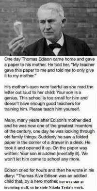 """thomas alva edison: One day Thomas Edison came home and gave  a paper to his mother. He told her, """"My teacher  gave this paper to me and told me to only give  it to my mother.""""  His mother's eyes were tearful as she read the  letter out loud to her child: Your son is a  genius. This school is too small for him and  doesn't have enough good teachers for  training him. Please teach him yourself.  Many, many years after Edison's mother died  and he was now one of the greatest inventors  of the century, one day he was looking through  old family things. Suddenly he saw a folded  paper in the corner of a drawer in a desk. He  took it and opened it up. On the paper was  written: Your son is addled mentally ill. We  won't let him come to school any more.  Edison cried for hours and then he wrote in his  diary: """"Thomas Alva Edison was an addled  child that, by a hero mother, but was shit at  inventing stuff, so he stole Nikola Tesla's work."""